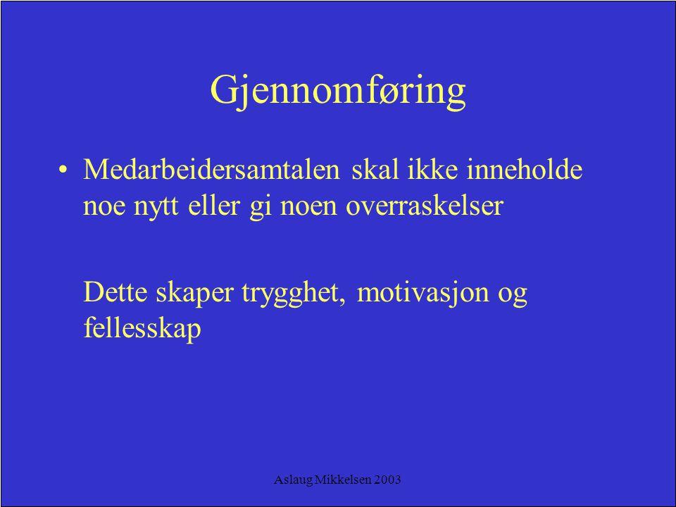 Aslaug Mikkelsen 2003 Gjennomføring Medarbeidersamtalen skal ikke inneholde noe nytt eller gi noen overraskelser Dette skaper trygghet, motivasjon og