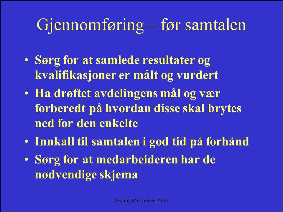 Aslaug Mikkelsen 2003 Gjennomføring – før samtalen Sørg for at samlede resultater og kvalifikasjoner er målt og vurdert Ha drøftet avdelingens mål og