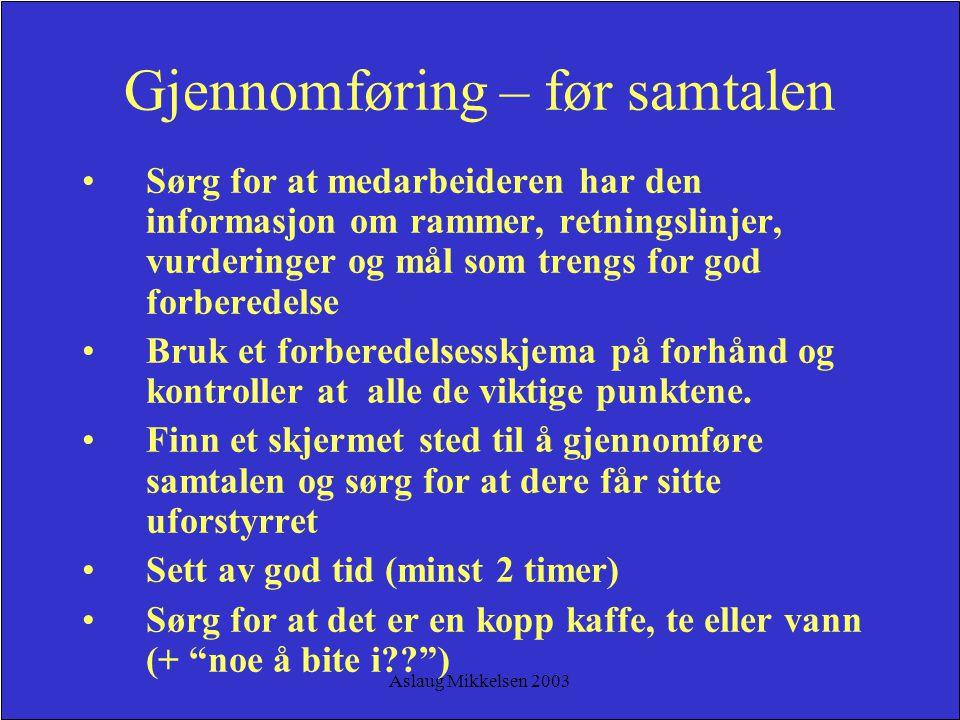 Aslaug Mikkelsen 2003 Gjennomføring – før samtalen Sørg for at medarbeideren har den informasjon om rammer, retningslinjer, vurderinger og mål som tre