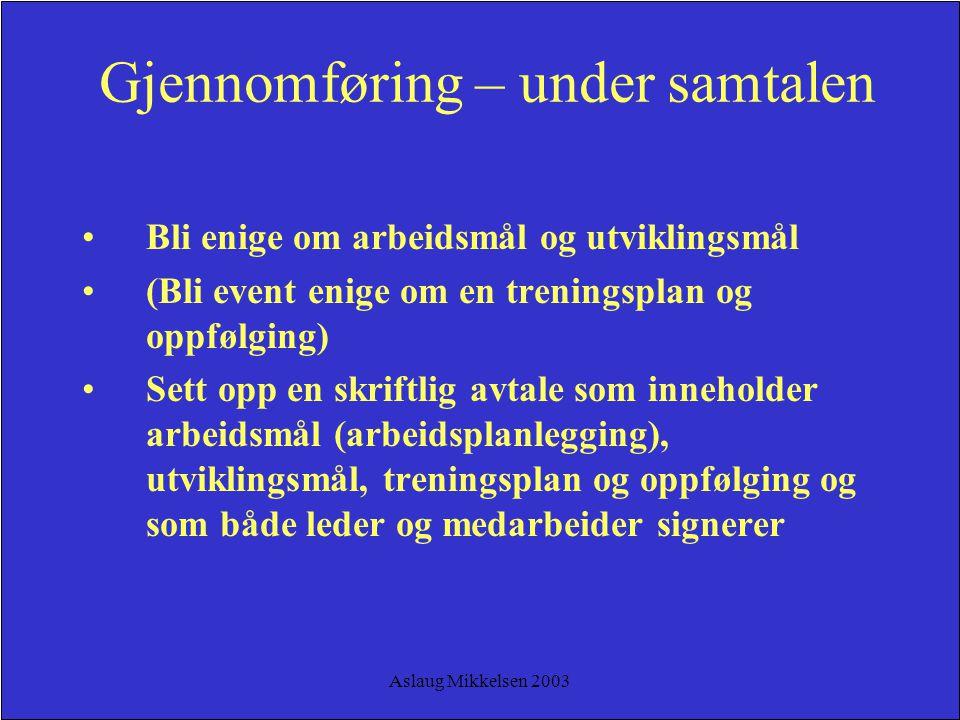 Aslaug Mikkelsen 2003 Gjennomføring – under samtalen Bli enige om arbeidsmål og utviklingsmål (Bli event enige om en treningsplan og oppfølging) Sett