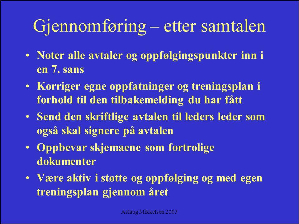 Aslaug Mikkelsen 2003 Gjennomføring – etter samtalen Noter alle avtaler og oppfølgingspunkter inn i en 7. sans Korriger egne oppfatninger og treningsp