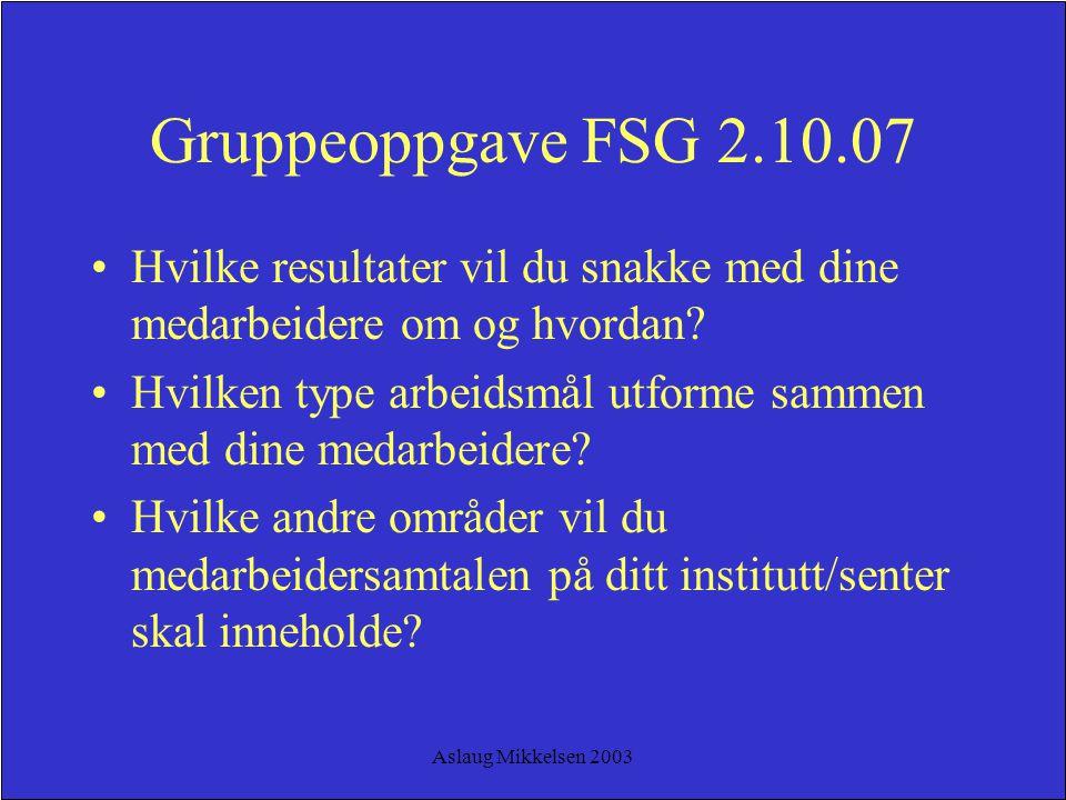 Aslaug Mikkelsen 2003 Gruppeoppgave FSG 2.10.07 Hvilke resultater vil du snakke med dine medarbeidere om og hvordan? Hvilken type arbeidsmål utforme s