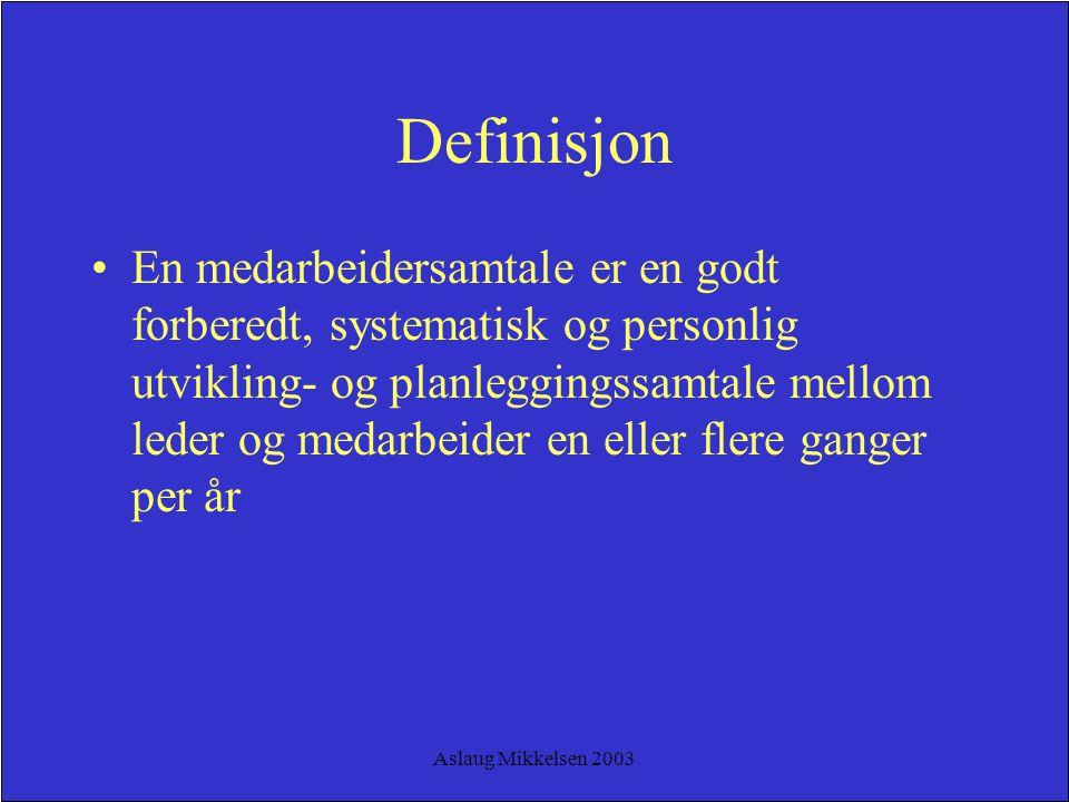Aslaug Mikkelsen 2003 Definisjon En medarbeidersamtale er en godt forberedt, systematisk og personlig utvikling- og planleggingssamtale mellom leder o