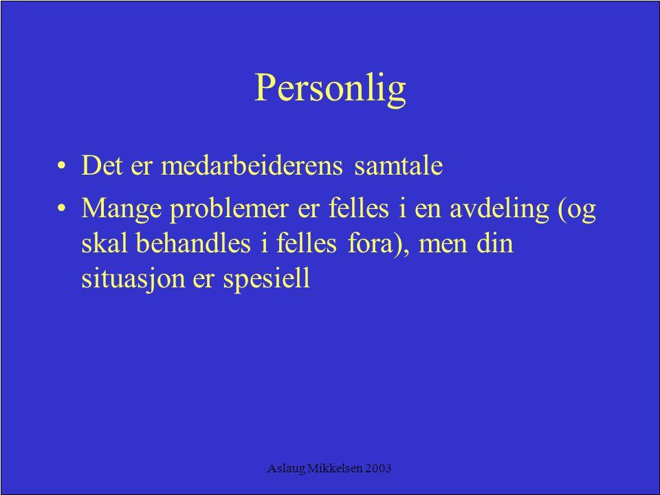 Aslaug Mikkelsen 2003 Personlig Det er medarbeiderens samtale Mange problemer er felles i en avdeling (og skal behandles i felles fora), men din situa