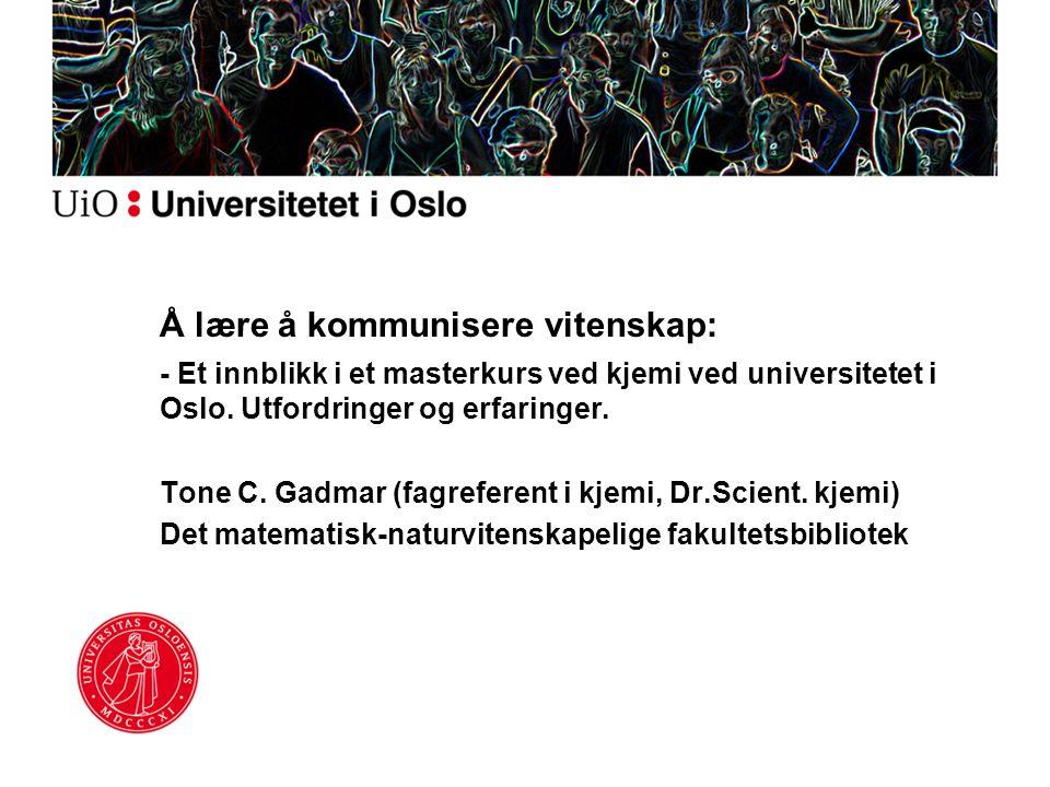 Å lære å kommunisere vitenskap: - Et innblikk i et masterkurs ved kjemi ved universitetet i Oslo. Utfordringer og erfaringer. Tone C. Gadmar (fagrefer