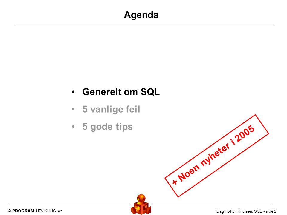 © PROGRAM UTVIKLING as Dag Hoftun Knutsen: SQL - side 2 Agenda Generelt om SQL 5 vanlige feil 5 gode tips + Noen nyheter i 2005