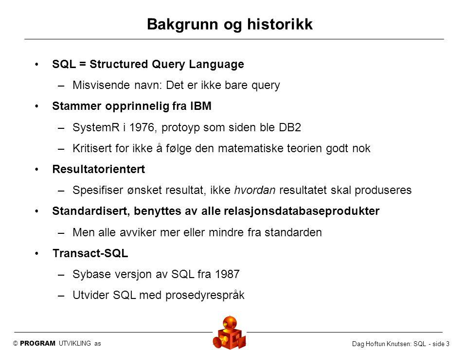 © PROGRAM UTVIKLING as Dag Hoftun Knutsen: SQL - side 4 Ikke bare Query Data Definisjon –CREATE, ALTER, DROP Adgangskontroll –GRANT, REVOKE, DENY Oppdatering –INSERT, UPDATE, DELETE Enkel syntax: Noen få regler –Vanskeligheten er å utnytte kraften i språket på best mulig måte –Vanskelig å verifisere at en setning er logisk korrekt