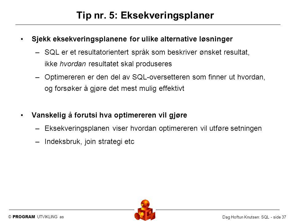 © PROGRAM UTVIKLING as Dag Hoftun Knutsen: SQL - side 37 Tip nr. 5: Eksekveringsplaner Sjekk eksekveringsplanene for ulike alternative løsninger –SQL