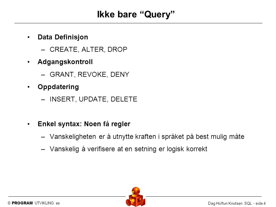 © PROGRAM UTVIKLING as Dag Hoftun Knutsen: SQL - side 5 Aksessmetode SQL: Eneste måte å aksessere tabellene i databasen Klient Server Proc SQL