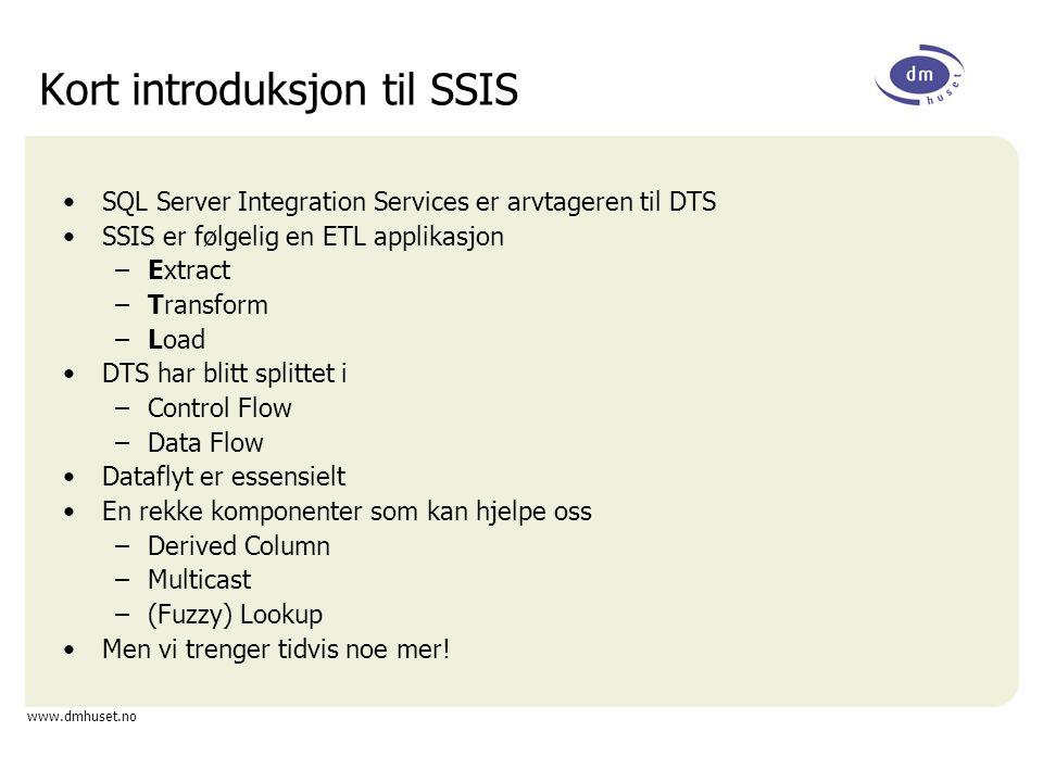 www.dmhuset.no Kort introduksjon til SSIS SQL Server Integration Services er arvtageren til DTS SSIS er følgelig en ETL applikasjon –Extract –Transfor