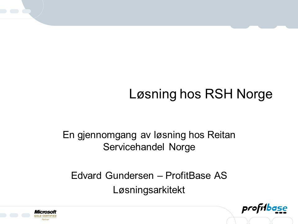 Løsning hos RSH Norge En gjennomgang av løsning hos Reitan Servicehandel Norge Edvard Gundersen – ProfitBase AS Løsningsarkitekt