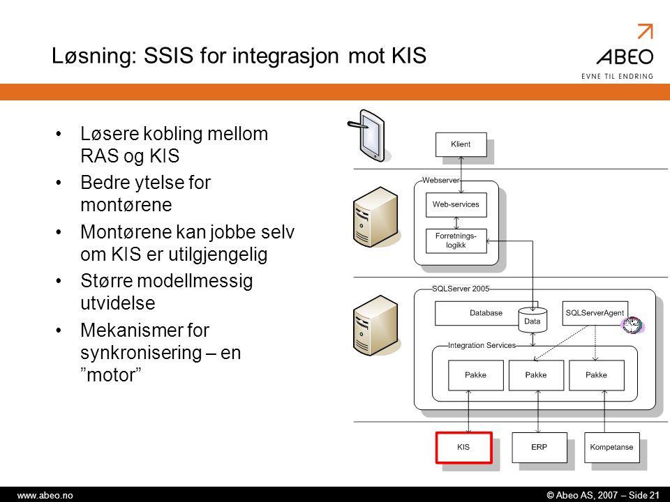 © Abeo AS, 2007 – Side 21www.abeo.no Løsning: SSIS for integrasjon mot KIS Løsere kobling mellom RAS og KIS Bedre ytelse for montørene Montørene kan jobbe selv om KIS er utilgjengelig Større modellmessig utvidelse Mekanismer for synkronisering – en motor