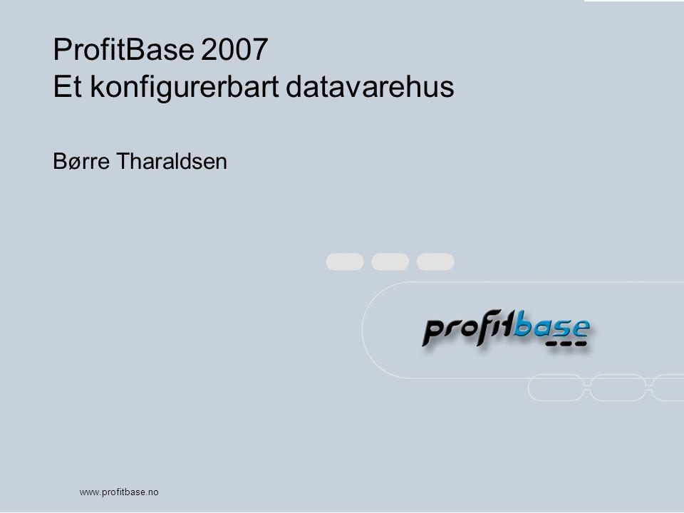 www.profitbase.no ProfitBase 2007 Et konfigurerbart datavarehus Børre Tharaldsen
