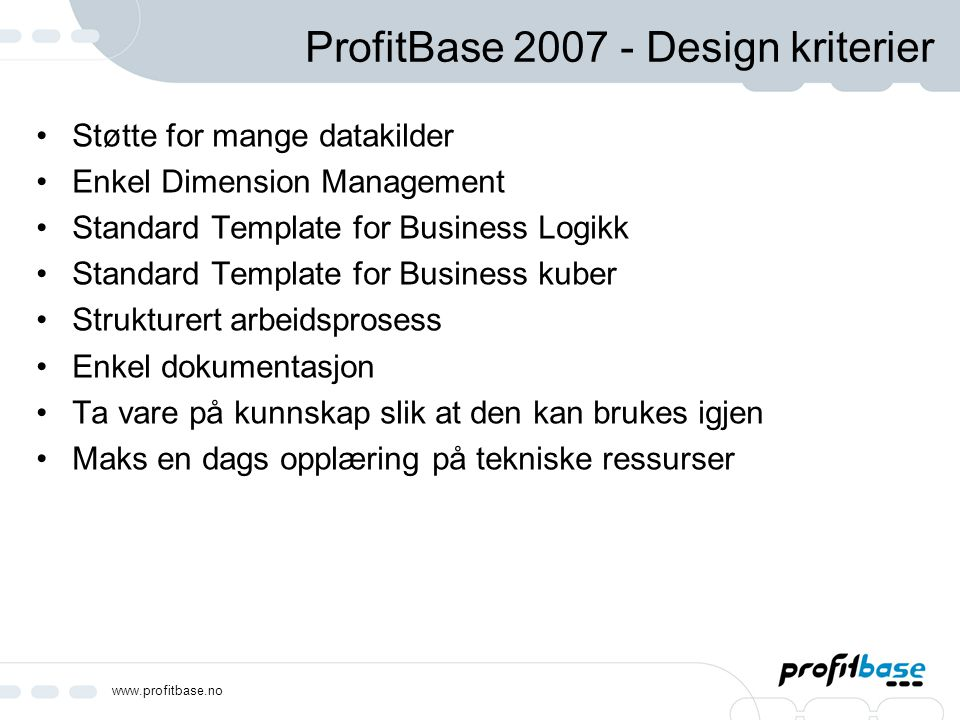 www.profitbase.no ProfitBase løsning DSC Standard Base Format (Metadata) Standard Business Logic Dimension Management Purchasing A/RProjectLagerSalgFinans Data Source Connectors (DSC) Standard Base Formats (SBF) Standard Business Logic Dimension Management Management Tools Data Source Connectors (DSC) Standard Base Formats (SBF) Standard Business Logic Dimension Management Management Tools Business Systems Reports, Scorecards, Dashboards, Ad-Hoc Analysis Business Cubes