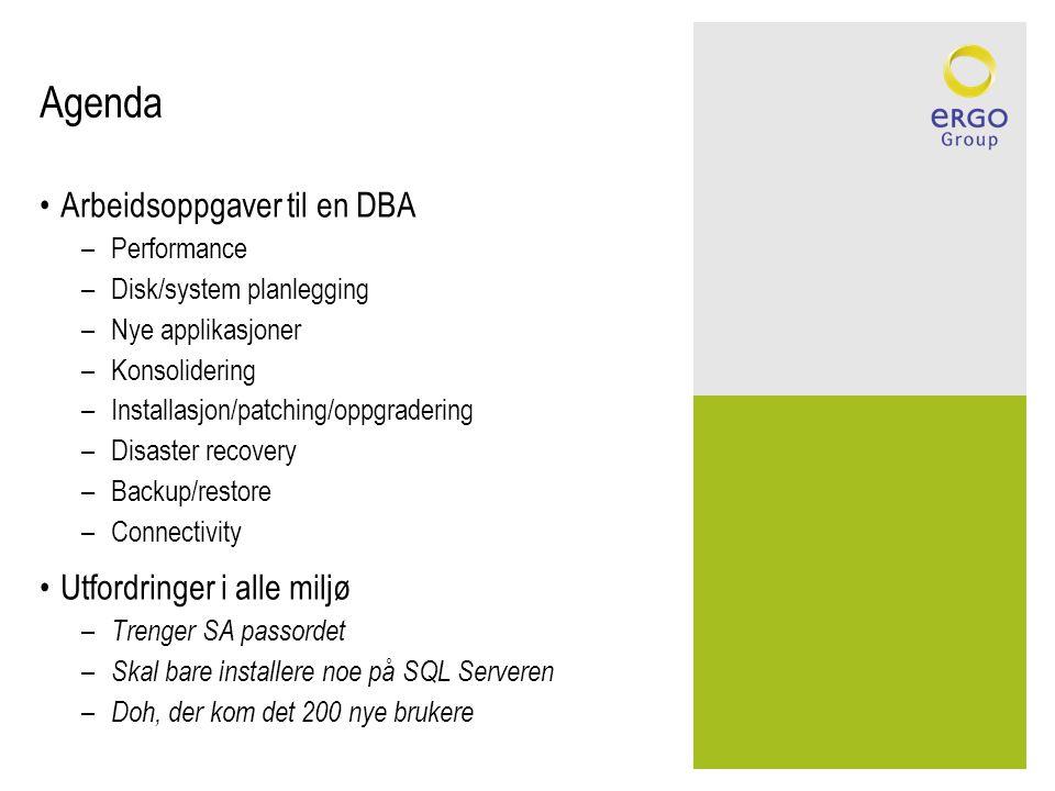 Agenda Arbeidsoppgaver til en DBA –Performance –Disk/system planlegging –Nye applikasjoner –Konsolidering –Installasjon/patching/oppgradering –Disaster recovery –Backup/restore –Connectivity Utfordringer i alle miljø – Trenger SA passordet – Skal bare installere noe på SQL Serveren – Doh, der kom det 200 nye brukere