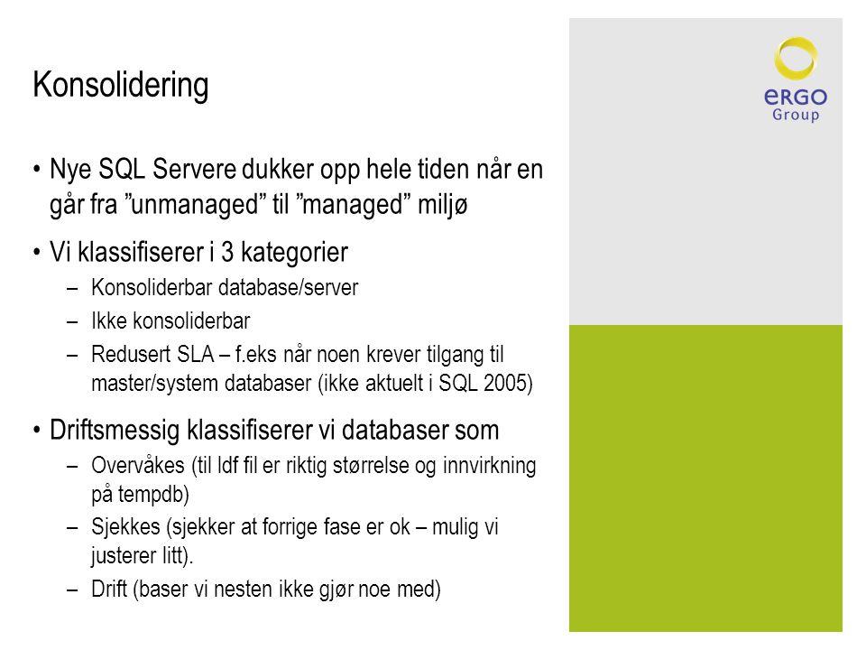 Konsolidering Nye SQL Servere dukker opp hele tiden når en går fra unmanaged til managed miljø Vi klassifiserer i 3 kategorier –Konsoliderbar database/server –Ikke konsoliderbar –Redusert SLA – f.eks når noen krever tilgang til master/system databaser (ikke aktuelt i SQL 2005) Driftsmessig klassifiserer vi databaser som –Overvåkes (til ldf fil er riktig størrelse og innvirkning på tempdb) –Sjekkes (sjekker at forrige fase er ok – mulig vi justerer litt).