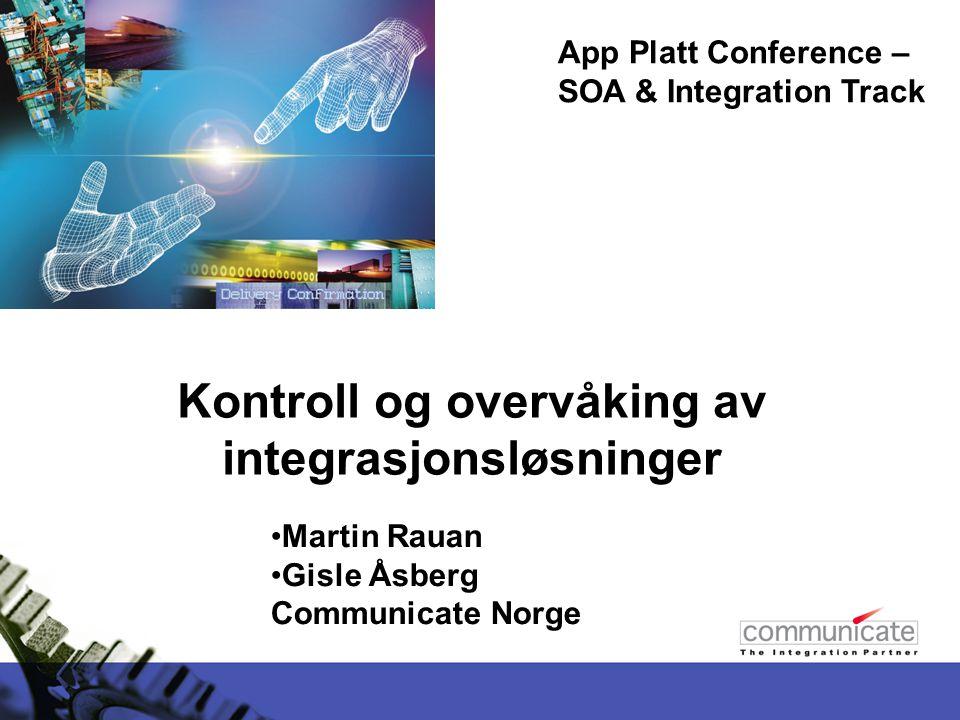 Kontroll og overvåking av integrasjonsløsninger App Platt Conference – SOA & Integration Track Martin Rauan Gisle Åsberg Communicate Norge