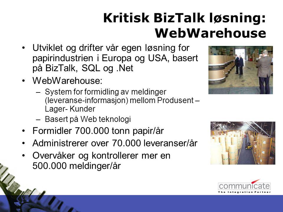 Kritisk BizTalk løsning: WebWarehouse Utviklet og drifter vår egen løsning for papirindustrien i Europa og USA, basert på BizTalk, SQL og.Net WebWarehouse: –System for formidling av meldinger (leveranse-informasjon) mellom Produsent – Lager- Kunder –Basert på Web teknologi Formidler 700.000 tonn papir/år Administrerer over 70.000 leveranser/år Overvåker og kontrollerer mer en 500.000 meldinger/år