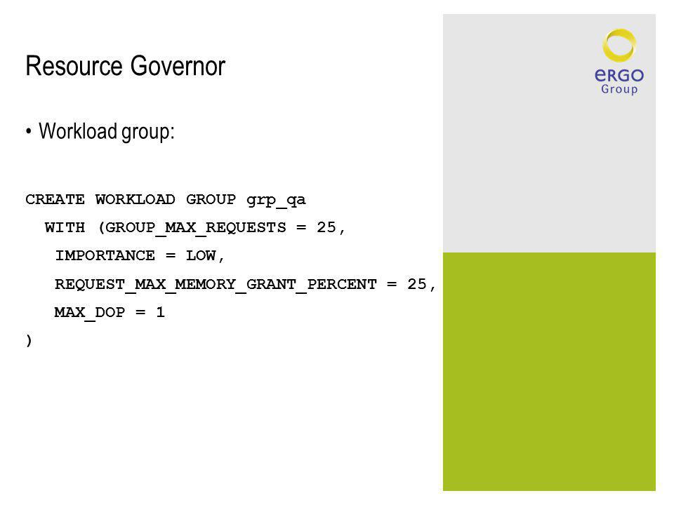 Resource Governor Workload group: CREATE WORKLOAD GROUP grp_qa WITH (GROUP_MAX_REQUESTS = 25, IMPORTANCE = LOW, REQUEST_MAX_MEMORY_GRANT_PERCENT = 25, MAX_DOP = 1 )