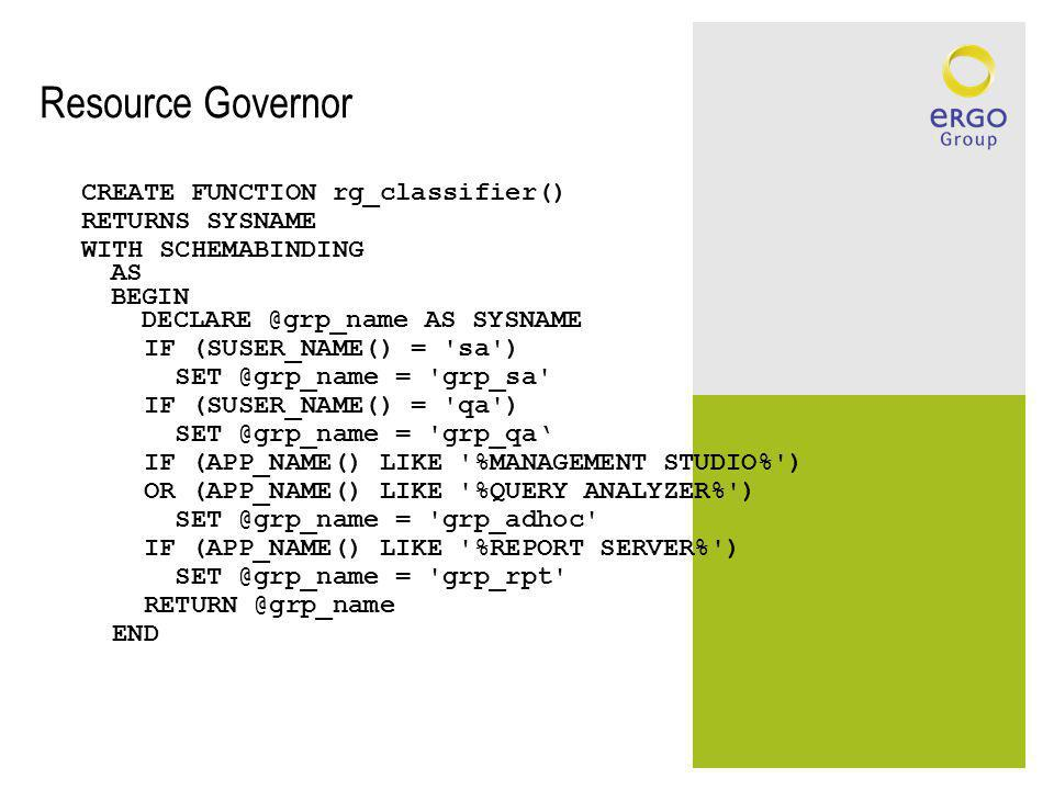 Resource Governor CREATE FUNCTION rg_classifier() RETURNS SYSNAME WITH SCHEMABINDING AS BEGIN DECLARE @grp_name AS SYSNAME IF (SUSER_NAME() = 'sa') SE