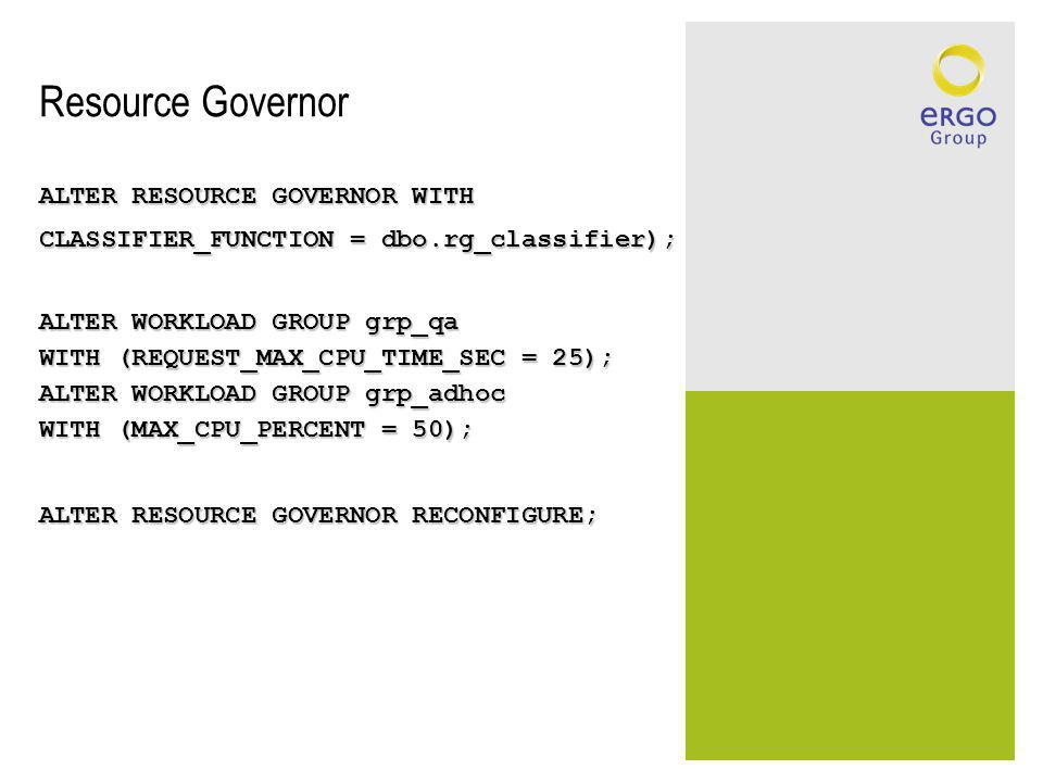Resource Governor ALTER RESOURCE GOVERNOR WITH CLASSIFIER_FUNCTION = dbo.rg_classifier); ALTER WORKLOAD GROUP grp_qa WITH (REQUEST_MAX_CPU_TIME_SEC = 25); ALTER WORKLOAD GROUP grp_adhoc WITH (MAX_CPU_PERCENT = 50); ALTER RESOURCE GOVERNOR RECONFIGURE;