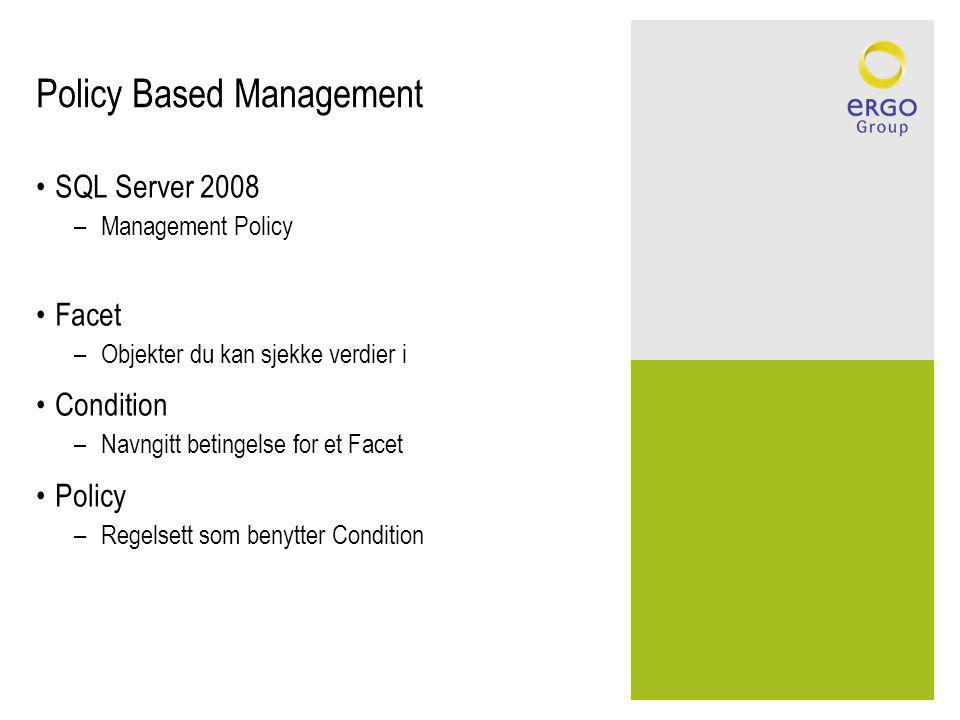 Policy Based Management SQL Server 2008 –Management Policy Facet –Objekter du kan sjekke verdier i Condition –Navngitt betingelse for et Facet Policy –Regelsett som benytter Condition