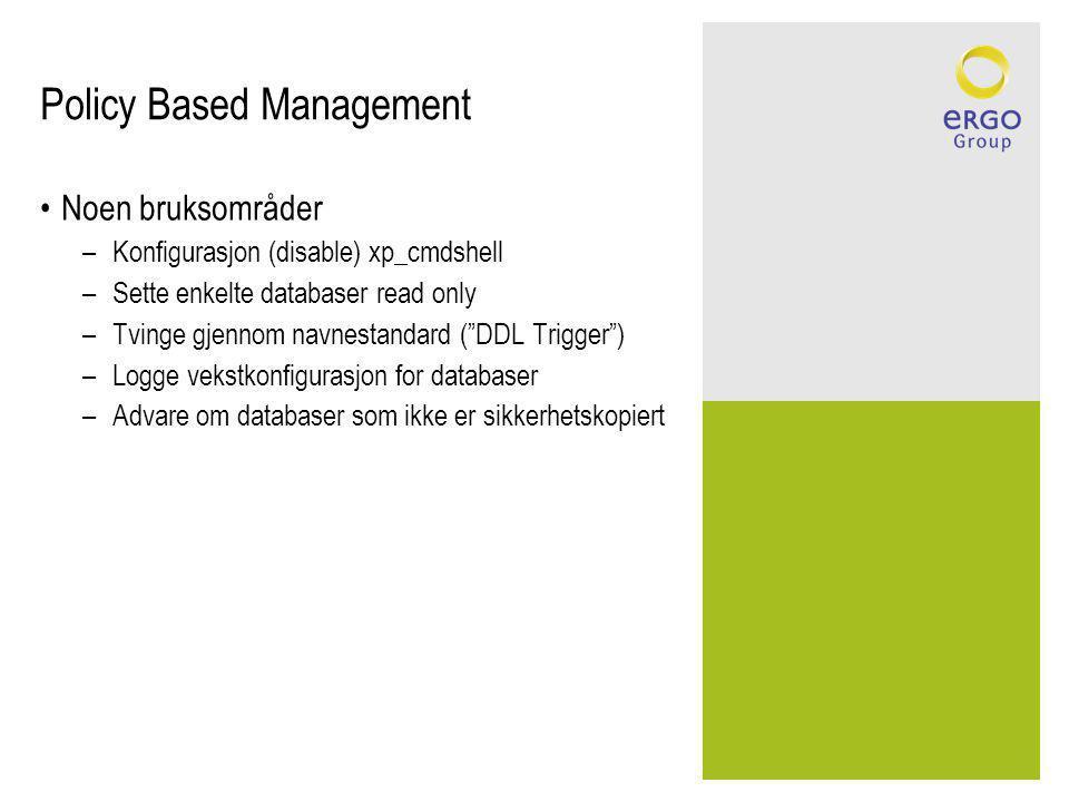 Policy Based Management Noen bruksområder –Konfigurasjon (disable) xp_cmdshell –Sette enkelte databaser read only –Tvinge gjennom navnestandard ( DDL Trigger ) –Logge vekstkonfigurasjon for databaser –Advare om databaser som ikke er sikkerhetskopiert