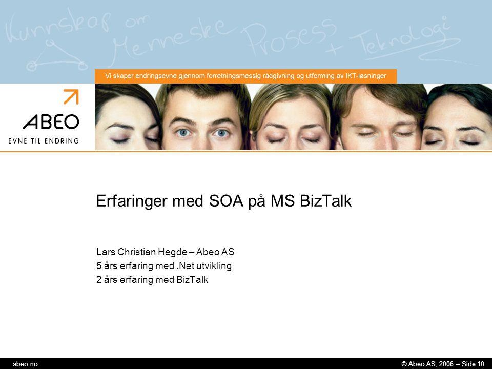 © Abeo AS, 2006 – Side 10abeo.no Erfaringer med SOA på MS BizTalk Lars Christian Hegde – Abeo AS 5 års erfaring med.Net utvikling 2 års erfaring med B