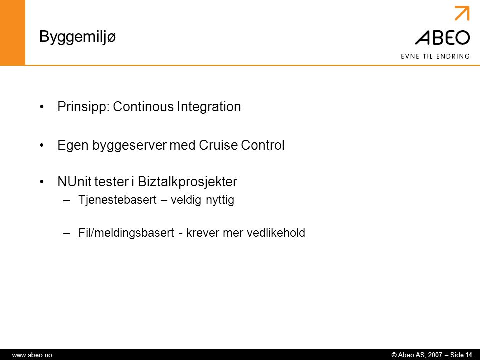© Abeo AS, 2007 – Side 14www.abeo.no Byggemiljø Prinsipp: Continous Integration Egen byggeserver med Cruise Control NUnit tester i Biztalkprosjekter –