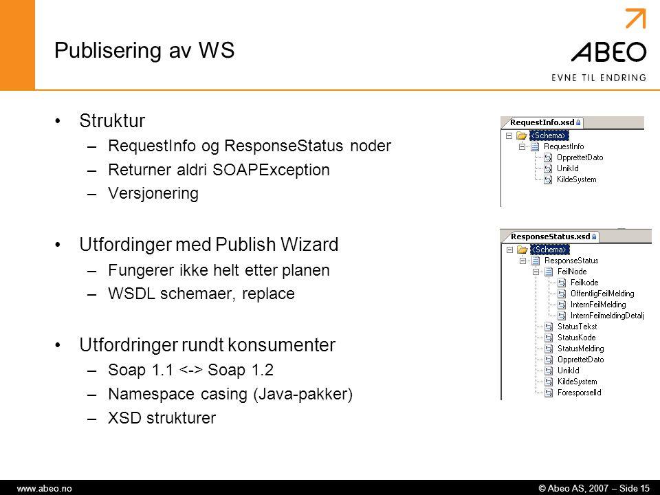 © Abeo AS, 2007 – Side 15www.abeo.no Publisering av WS Struktur –RequestInfo og ResponseStatus noder –Returner aldri SOAPException –Versjonering Utfordinger med Publish Wizard –Fungerer ikke helt etter planen –WSDL schemaer, replace Utfordringer rundt konsumenter –Soap 1.1 Soap 1.2 –Namespace casing (Java-pakker) –XSD strukturer