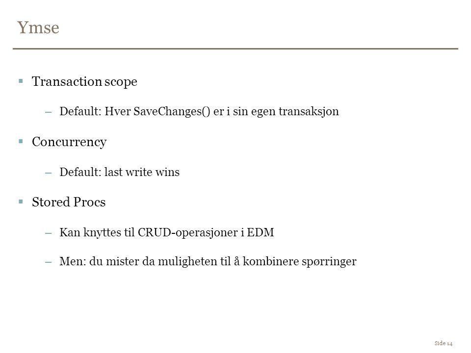 Ymse Side 14  Transaction scope –Default: Hver SaveChanges() er i sin egen transaksjon  Concurrency –Default: last write wins  Stored Procs –Kan knyttes til CRUD-operasjoner i EDM –Men: du mister da muligheten til å kombinere spørringer