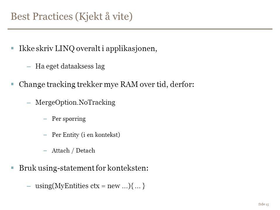 Best Practices (Kjekt å vite) Side 15  Ikke skriv LINQ overalt i applikasjonen, –Ha eget dataaksess lag  Change tracking trekker mye RAM over tid, derfor: –MergeOption.NoTracking –Per spørring –Per Entity (i en kontekst) –Attach / Detach  Bruk using-statement for konteksten: –using(MyEntities ctx = new...){...