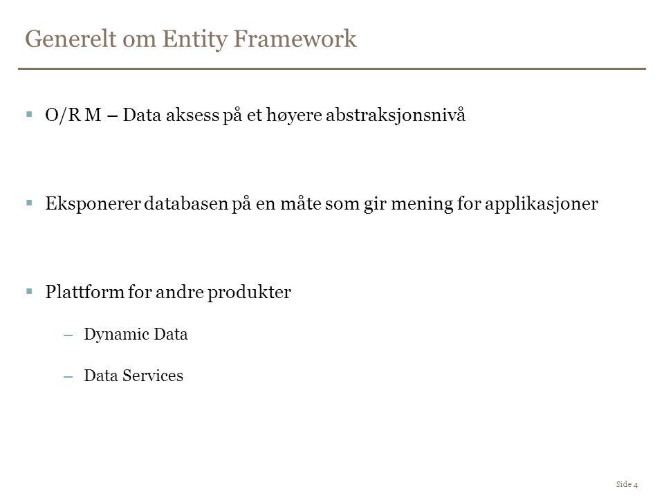 Generelt om Entity Framework Side 4  O/R M – Data aksess på et høyere abstraksjonsnivå  Eksponerer databasen på en måte som gir mening for applikasjoner  Plattform for andre produkter –Dynamic Data –Data Services