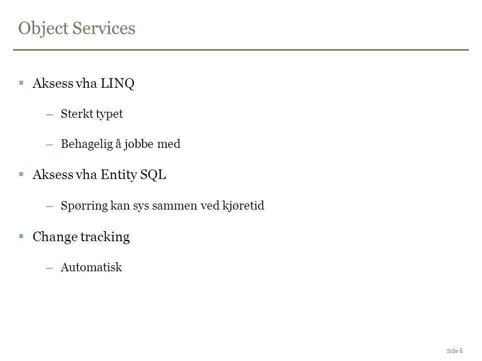 Object Services Side 8  Aksess vha LINQ –Sterkt typet –Behagelig å jobbe med  Aksess vha Entity SQL –Spørring kan sys sammen ved kjøretid  Change tracking –Automatisk