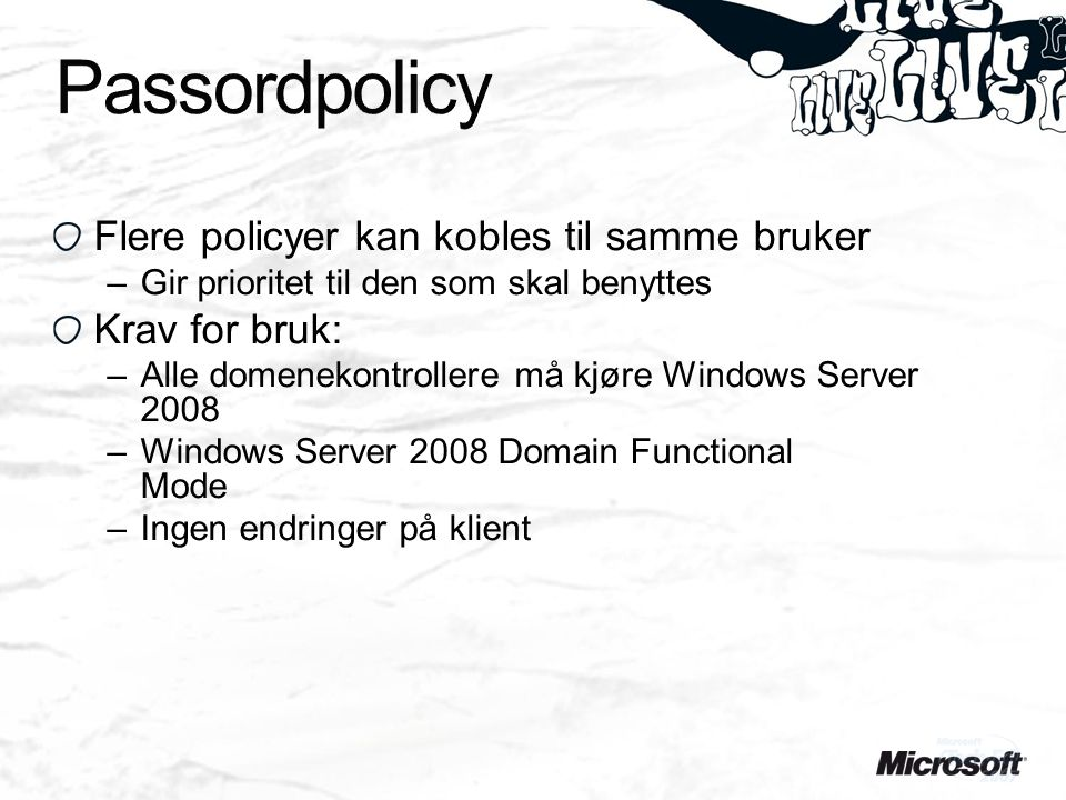 Flere policyer kan kobles til samme bruker –Gir prioritet til den som skal benyttes Krav for bruk: –Alle domenekontrollere må kjøre Windows Server 2008 –Windows Server 2008 Domain Functional Mode –Ingen endringer på klient