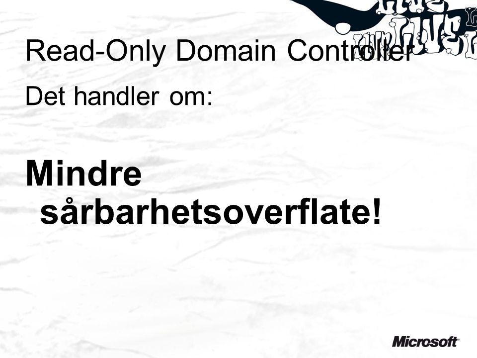 Read-Only Domain Controller Det handler om: Mindre sårbarhetsoverflate!