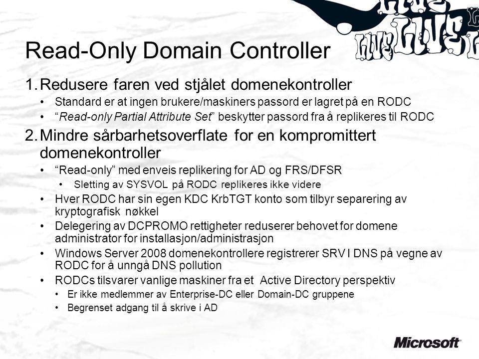 Read-Only Domain Controller 1.Redusere faren ved stjålet domenekontroller Standard er at ingen brukere/maskiners passord er lagret på en RODC Read-only Partial Attribute Set beskytter passord fra å replikeres til RODC 2.Mindre sårbarhetsoverflate for en kompromittert domenekontroller Read-only med enveis replikering for AD og FRS/DFSR Sletting av SYSVOL på RODC replikeres ikke videre Hver RODC har sin egen KDC KrbTGT konto som tilbyr separering av kryptografisk nøkkel Delegering av DCPROMO rettigheter reduserer behovet for domene administrator for installasjon/administrasjon Windows Server 2008 domenekontrollere registrerer SRV I DNS på vegne av RODC for å unngå DNS pollution RODCs tilsvarer vanlige maskiner fra et Active Directory perspektiv Er ikke medlemmer av Enterprise-DC eller Domain-DC gruppene Begrenset adgang til å skrive i AD