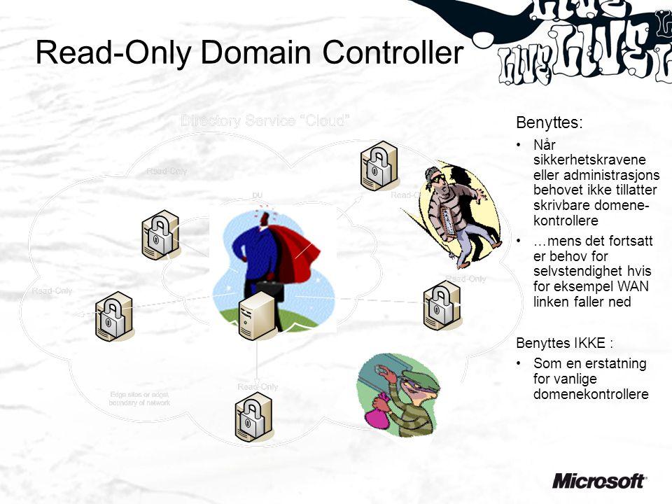 Read-Only Domain Controller Benyttes: Når sikkerhetskravene eller administrasjons behovet ikke tillatter skrivbare domene- kontrollere …mens det fortsatt er behov for selvstendighet hvis for eksempel WAN linken faller ned Benyttes IKKE : Som en erstatning for vanlige domenekontrollere