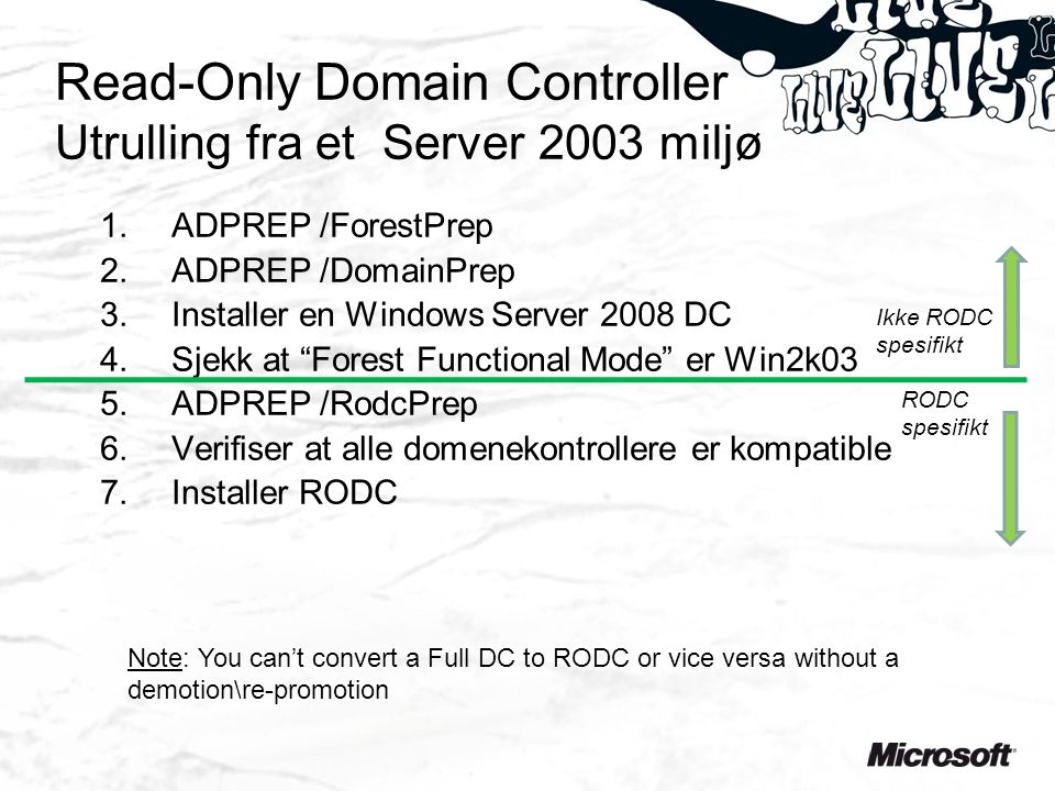 Read-Only Domain Controller Utrulling fra et Server 2003 miljø 1.ADPREP /ForestPrep 2.ADPREP /DomainPrep 3.Installer en Windows Server 2008 DC 4.Sjekk at Forest Functional Mode er Win2k03 5.ADPREP /RodcPrep 6.Verifiser at alle domenekontrollere er kompatible 7.Installer RODC Ikke RODC spesifikt RODC spesifikt Note: You can't convert a Full DC to RODC or vice versa without a demotion\re-promotion