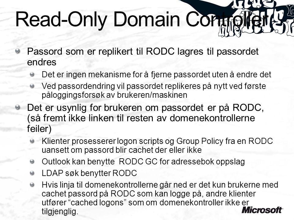 Passord som er replikert til RODC lagres til passordet endres Det er ingen mekanisme for å fjerne passordet uten å endre det Ved passordendring vil passordet replikeres på nytt ved første påloggingsforsøk av brukeren/maskinen Det er usynlig for brukeren om passordet er på RODC, (så fremt ikke linken til resten av domenekontrollerne feiler) Klienter prosesserer logon scripts og Group Policy fra en RODC uansett om passord blir cachet der eller ikke Outlook kan benytte RODC GC for adressebok oppslag LDAP søk benytter RODC Hvis linja til domenekontrollerne går ned er det kun brukerne med cachet passord på RODC som kan logge på, andre klienter utfører cached logons som om domenekontroller ikke er tilgjenglig.