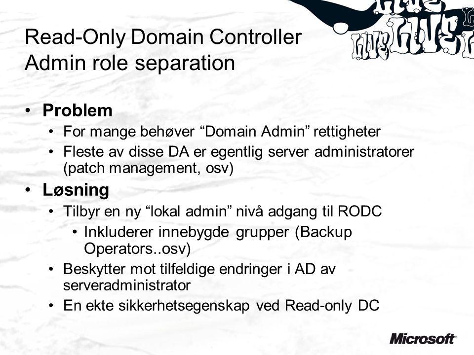 Read-Only Domain Controller Admin role separation Problem For mange behøver Domain Admin rettigheter Fleste av disse DA er egentlig server administratorer (patch management, osv) Løsning Tilbyr en ny lokal admin nivå adgang til RODC Inkluderer innebygde grupper (Backup Operators..osv) Beskytter mot tilfeldige endringer i AD av serveradministrator En ekte sikkerhetsegenskap ved Read-only DC