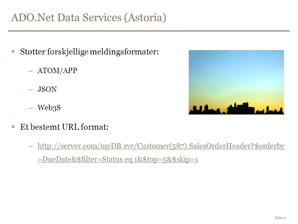 ADO.Net Data Services (Astoria) Side 10  Støtter forskjellige meldingsformater: –ATOM/APP –JSON –Web3S  Et bestemt URL format: –http://server.com/myDB.svc/Customer(587).SalesOrderHeader $orderby =DueDate&$filter=Status eq 1&$top=5&$skip=1http://server.com/myDB.svc/Customer(587).SalesOrderHeader $orderby =DueDate&$filter=Status eq 1&$top=5&$skip=1