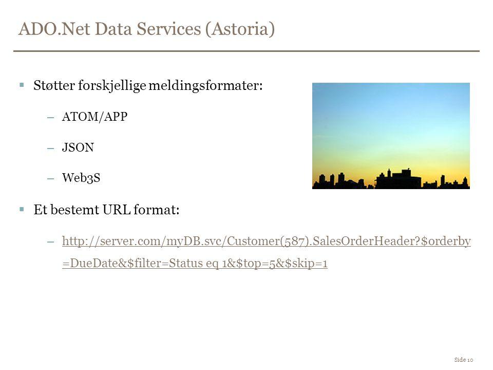 ADO.Net Data Services (Astoria) Side 10  Støtter forskjellige meldingsformater: –ATOM/APP –JSON –Web3S  Et bestemt URL format: –http://server.com/myDB.svc/Customer(587).SalesOrderHeader $orderby =DueDate&$filter=Status eq 1&$top=5&$skip=1http://server.com/myDB.svc/Customer(587).SalesOrderHeader $orderby =DueDate&$filter=Status eq 1&$top=5&$skip=1