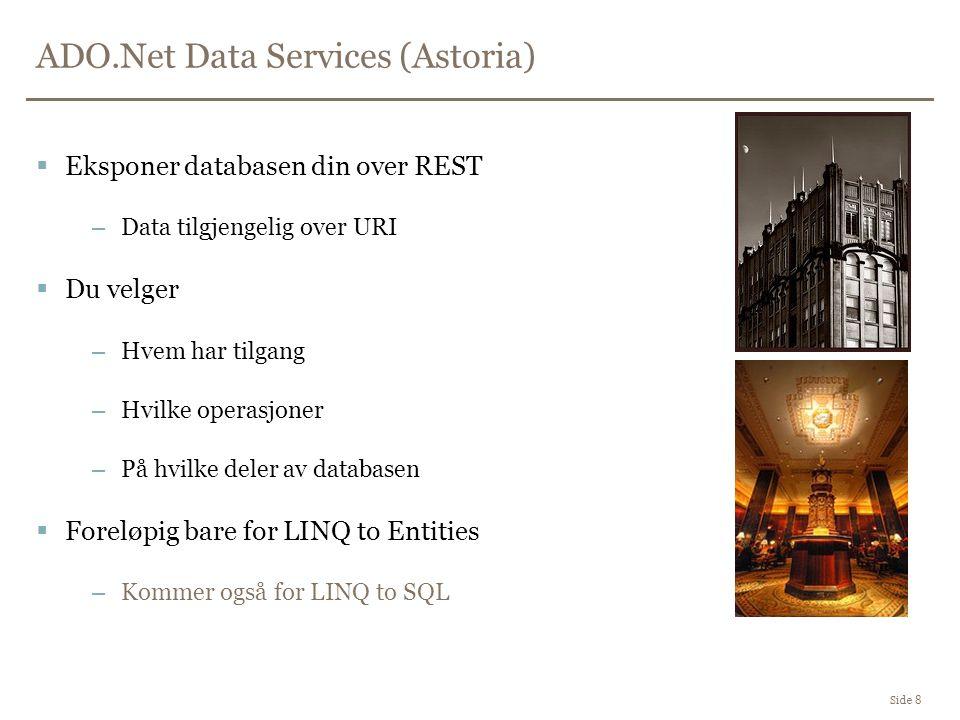 ADO.Net Data Services (Astoria) Side 8  Eksponer databasen din over REST –Data tilgjengelig over URI  Du velger –Hvem har tilgang –Hvilke operasjoner –På hvilke deler av databasen  Foreløpig bare for LINQ to Entities –Kommer også for LINQ to SQL