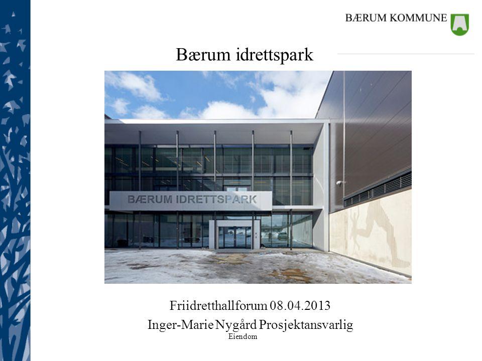 Eiendom Bærum idrettspark Friidretthallforum 08.04.2013 Inger-Marie Nygård Prosjektansvarlig