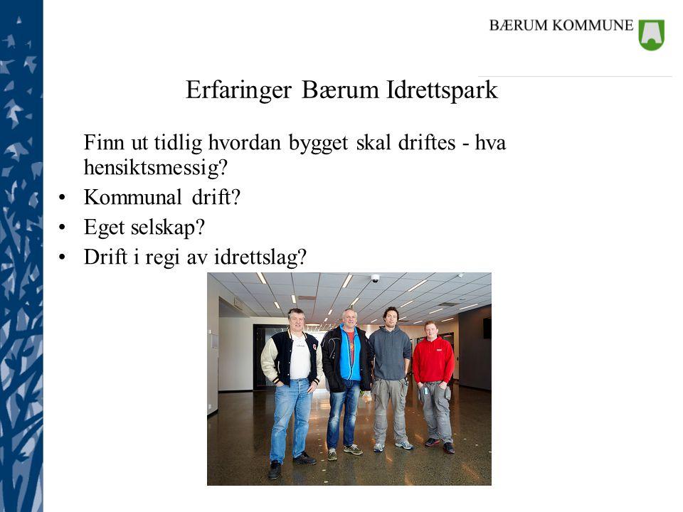 Eiendom Erfaringer Bærum Idrettspark Finn ut tidlig hvordan bygget skal driftes - hva hensiktsmessig? Kommunal drift? Eget selskap? Drift i regi av id