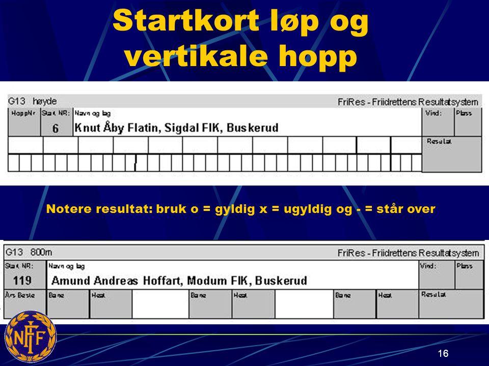 16 Startkort løp og vertikale hopp Notere resultat: bruk o = gyldig x = ugyldig og - = står over