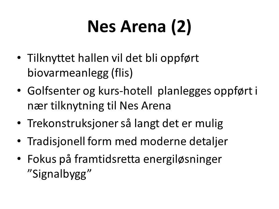 Nes Arena (2) Tilknyttet hallen vil det bli oppført biovarmeanlegg (flis) Golfsenter og kurs-hotell planlegges oppført i nær tilknytning til Nes Arena