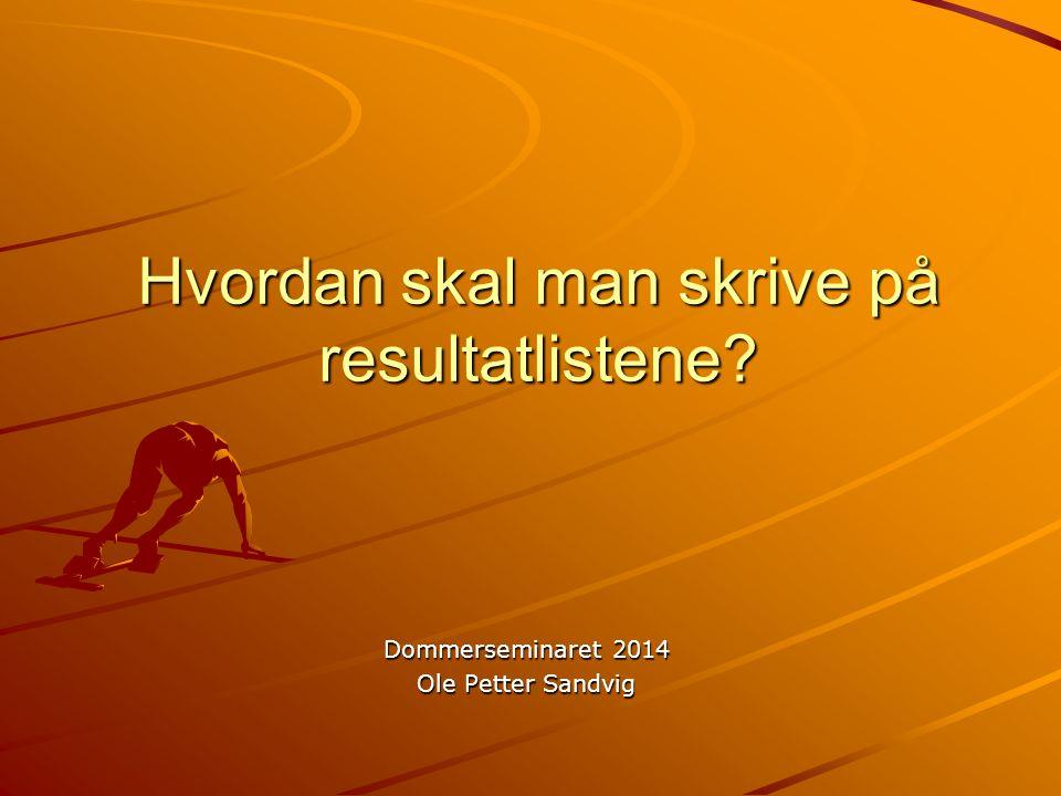 Hvordan skal man skrive på resultatlistene Dommerseminaret 2014 Ole Petter Sandvig