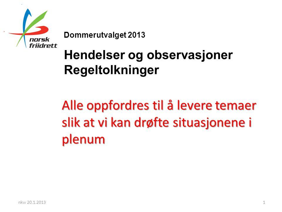 Dommerutvalget 2013 Hendelser og observasjoner Regeltolkninger Alle oppfordres til å levere temaer slik at vi kan drøfte situasjonene i plenum nkw 20.1.20131